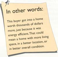 In other words: This buyer got into a home worth thousands of dollars more, just because it was energy efficient. That could mean a home with more living space, in a better location, or in better overall condition.