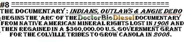 The Documentary: Indians, Outlaws & Angie Debo begins the Arc of the Dr. BioDiesel documentary from Native American Mineral Rights Lost in 1908 and then Regained in a $360,000.00 U.S. Government Grant for the Colville Tribes to Grow Canola in 2008