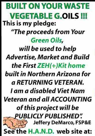 "BUILT ON YOUR WASTE VEGETABLE G.OILS!!! This is my pledge: ""The proceeds from Your Green Oils, will be used to help Advertise, Market and Build the First ZEH+Kit home built in Northern Arizona for a RETURNING VETERAN.  I am a disabled Vietnam Veteran and all ACCOUNTING of this project will be PUBLICLY PUBLISHED"". Jeffery DeMarco, FSP&E See the H.A.N.D. web site at: http://www.4evergreen13.com/HAND"