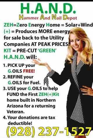 H.A.N.D. Hammer And Nail Depot ZEH = Zero Energy Home = Solar + Wind (+) Produces MORE energy for sale back to the Utility Companies AT PEACK PRICES KIT=PRE-CUT 'GREEN' H.A.N.D. will: 1. PICK UP your G.OILS FREE! 2. REFINE your G.OILS for Fuel. 3. USE your G.OILS to help FUND the First ZEH(+)KIT home built in Northern Arizona for a returning Veteran. 4. Your donations are tax deductible (928) 237-1527