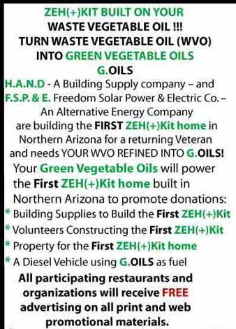 ZEH+KIT BUILT ON YOUR WASTE VEGETABLE OIL!!! TURN WASTE VEGETABLE OIL (WVO) INTO GREEN VEGETABLE OILS G.OILS H.A.N.D - A Building Supply company - and F.S.P.&E. Freedom Solar Power & Electric Co. - An Alternative Energy Company are building the FIRST ZEH+KIT home in Northern Arizona for a returning Veteran and needs YOUR WVO REFINED INTO G.OILS! Your Green Vegetable Oils will power the First ZEH + Kit home built in Northern Arizona to promote donations: Building Supplies to Build the First ZEH + Kit  Volunteers Constructing the First ZEH+Kit Property for the First ZEH+Kit A Diesel Vehicle using G.OILS as fuel All participating restaurants and organizations will receive FREE advertising on all print and web promotional materials.